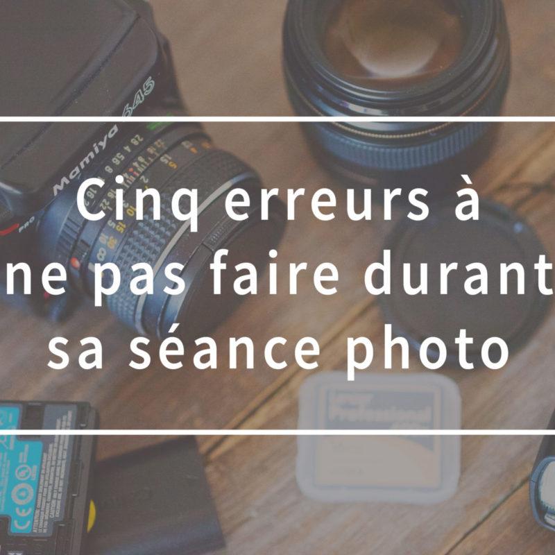 Cinq erreurs à ne pas faire durant sa séance photo. Five mistakes to avoid during your photo session