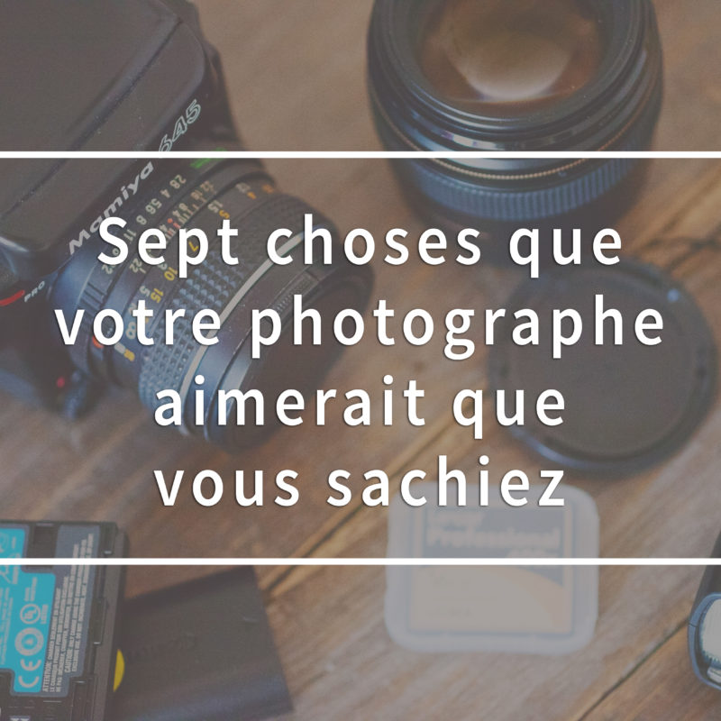 Seven things your photographer would like you to know. Sept choses que votre photographe aimerait que vous sachiez
