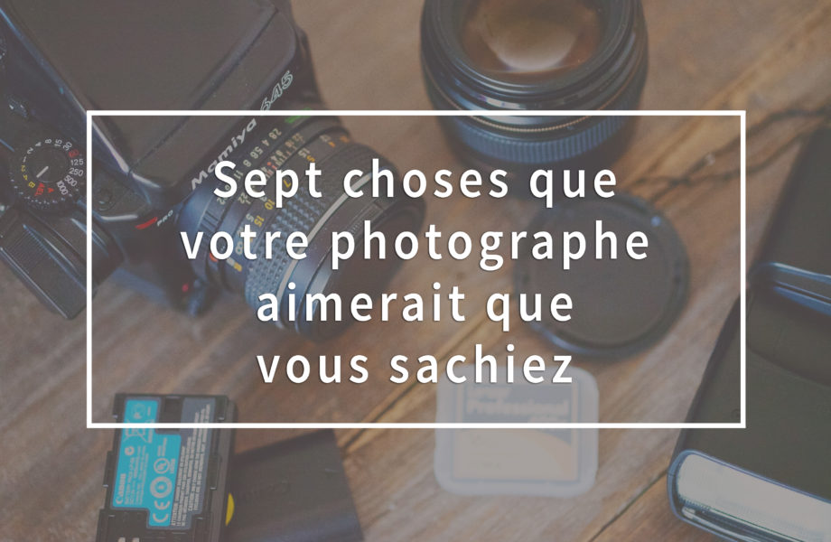 Seven things your photographer would like you to know. Sept choses que votre photographe aimerait que vous sachiez