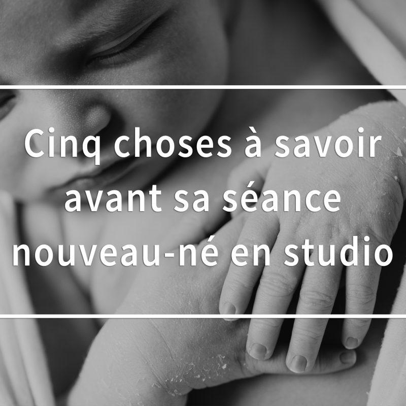 Cinq choses à savoir avant sa séance nouveau-né en studio. Conseils photos de nouveau-né à Montréal. Conseils photos nouveau-né