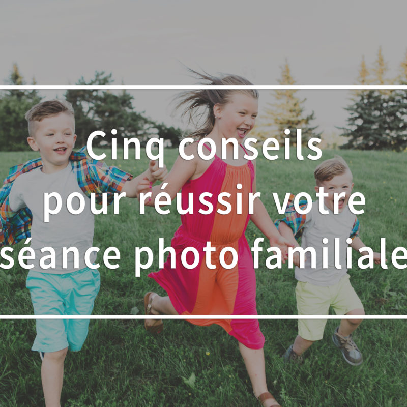Five tips to nail your family photos family session. How to photograph children. Cinq conseil pour réussir votre séance photo familiale photos de famille.