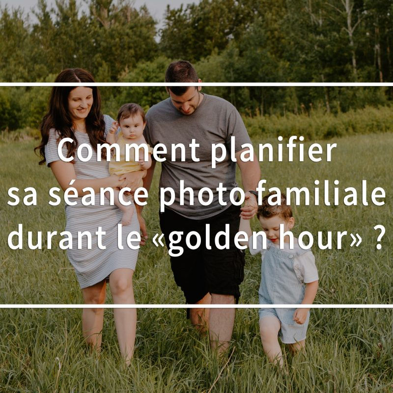 Comment planifier sa séance photo familiale durant le golden hour? Photos de famille durant le golden hour. Photographe de famille à Montréal.