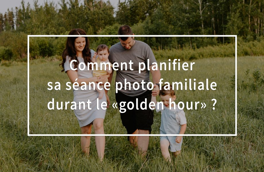 Comment planifier sa séance photo familiale durant le golden hour? Photos de famille durant le golden hour. Photographe de famille à Montréal.